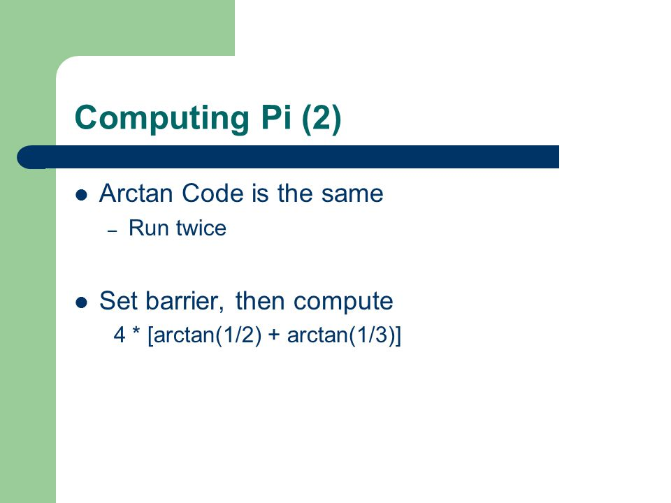 Computing Pi (2) Arctan Code is the same – Run twice Set barrier, then compute 4 * [arctan(1/2) + arctan(1/3)]
