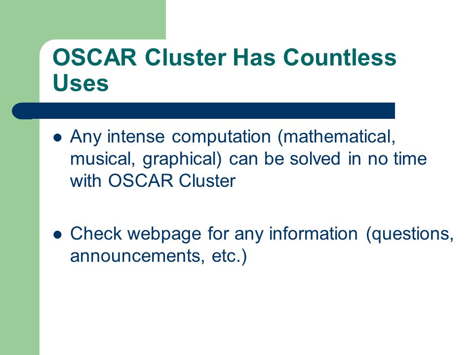 OSCAR Cluster Has Countless Uses Any intense computation (mathematical, musical, graphical) can be solved in no time with OSCAR Cluster Check webpage for any information (questions, announcements, etc.)