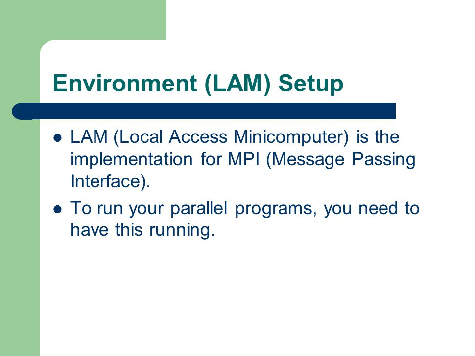 Environment (LAM) Setup LAM (Local Access Minicomputer) is the implementation for MPI (Message Passing Interface). To run your parallel programs, you