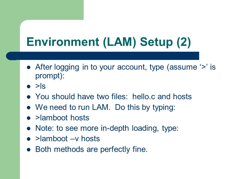 Environment (LAM) Setup (2) After logging in to your account, type (assume '>' is prompt): >ls You should have two files: hello.c and hosts We need to run LAM.
