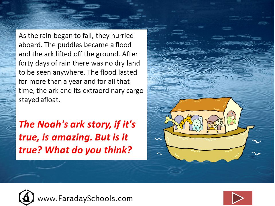 www.FaradaySchools.com As the rain began to fall, they hurried aboard. The puddles became a flood and the ark lifted off the ground. After forty days
