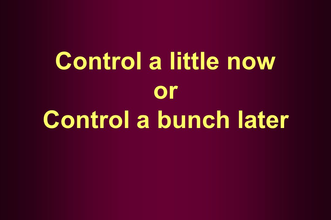 Control a little now or Control a bunch later