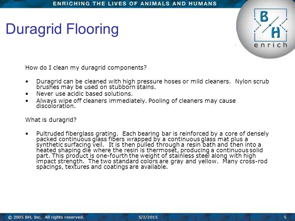 © 2005 BH, Inc. All rights reserved.5/2/20155 Duragrid Flooring How do I clean my duragrid components? Duragrid can be cleaned with high pressure hose