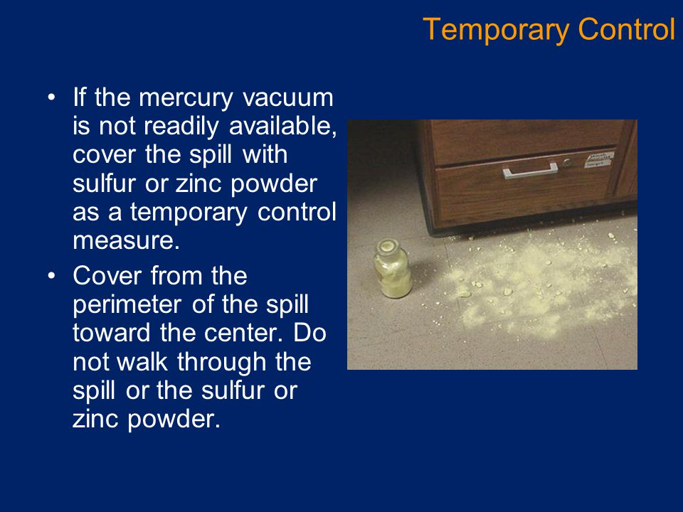 If the mercury vacuum is not readily available, cover the spill with sulfur or zinc powder as a temporary control measure. Cover from the perimeter of