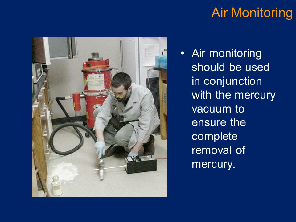 Air monitoring should be used in conjunction with the mercury vacuum to ensure the complete removal of mercury. Air Monitoring