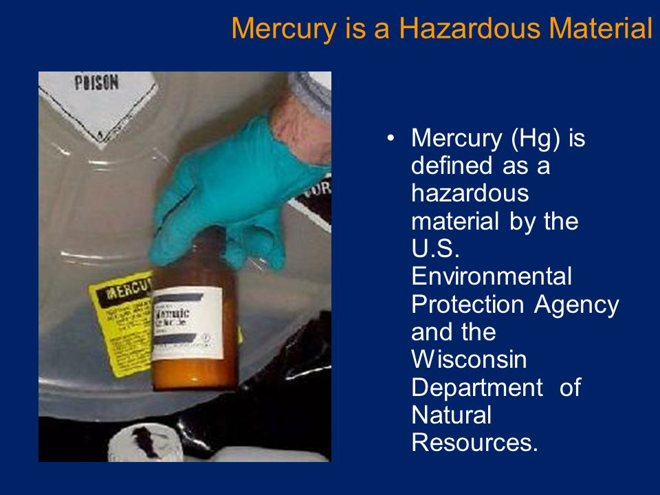 Mercury (Hg) is defined as a hazardous material by the U.S. Environmental Protection Agency and the Wisconsin Department of Natural Resources. Mercury