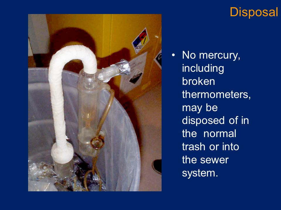 No mercury, including broken thermometers, may be disposed of in the normal trash or into the sewer system. Disposal