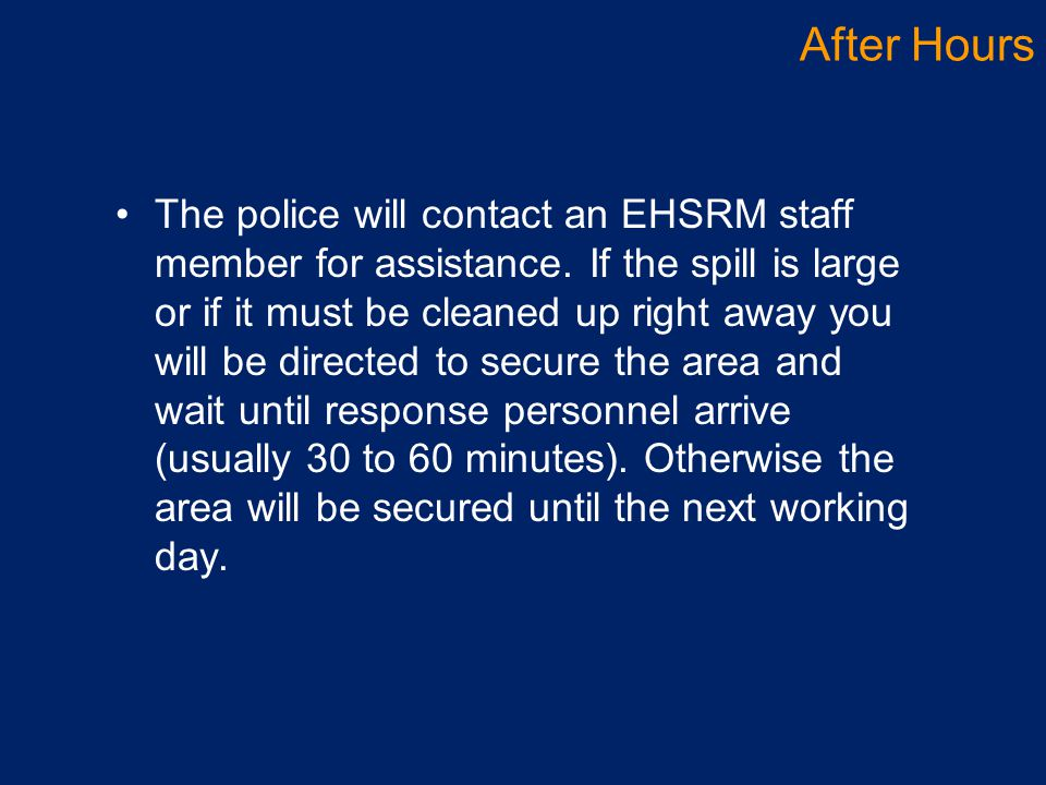 The police will contact an EHSRM staff member for assistance. If the spill is large or if it must be cleaned up right away you will be directed to sec