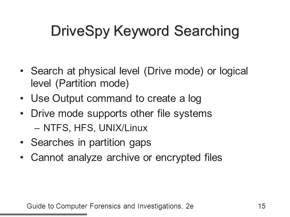Guide to Computer Forensics and Investigations, 2e15 DriveSpy Keyword Searching Search at physical level (Drive mode) or logical level (Partition mode