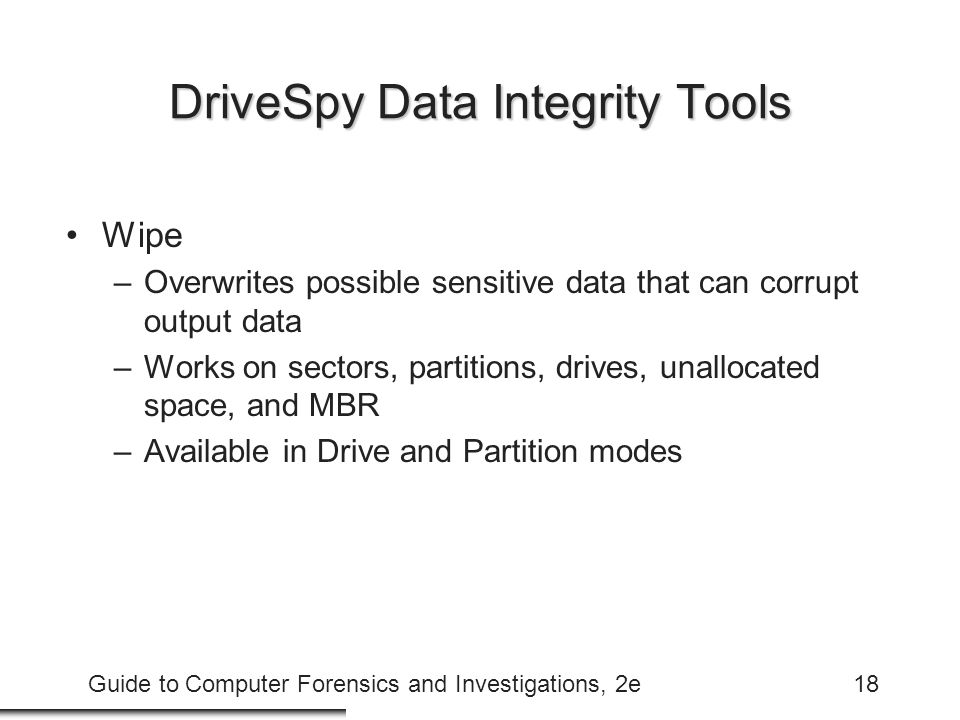 Guide to Computer Forensics and Investigations, 2e18 DriveSpy Data Integrity Tools Wipe –Overwrites possible sensitive data that can corrupt output da