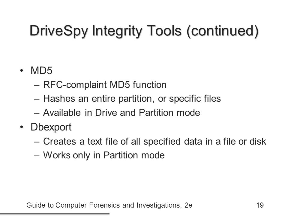 Guide to Computer Forensics and Investigations, 2e19 DriveSpy Integrity Tools (continued) MD5 –RFC-complaint MD5 function –Hashes an entire partition,