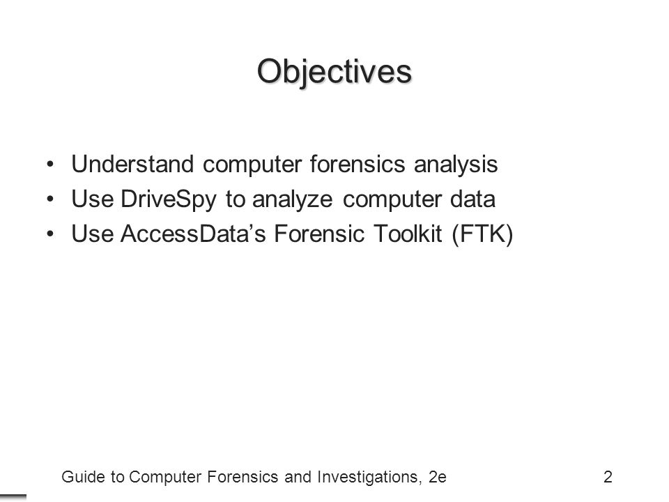 Guide to Computer Forensics and Investigations, 2e3 Objectives (continued) Use EnCase to analyze computer data Perform a computer forensics analysis Address data-hiding techniques