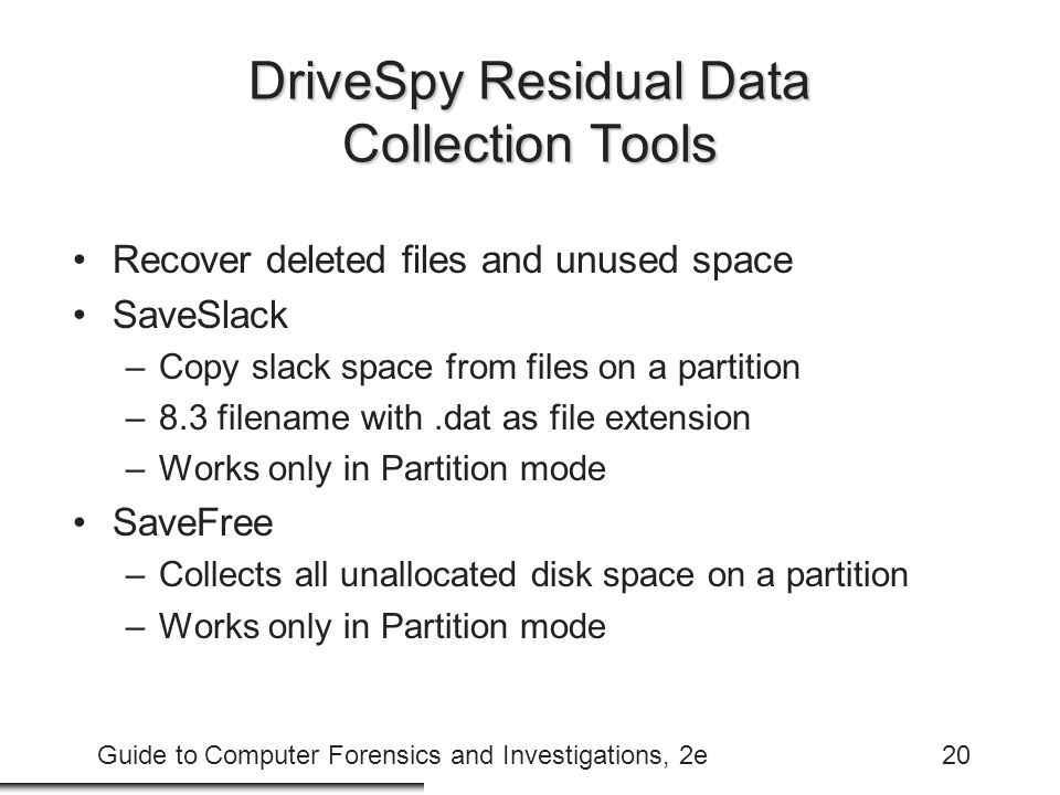 Guide to Computer Forensics and Investigations, 2e20 DriveSpy Residual Data Collection Tools Recover deleted files and unused space SaveSlack –Copy sl