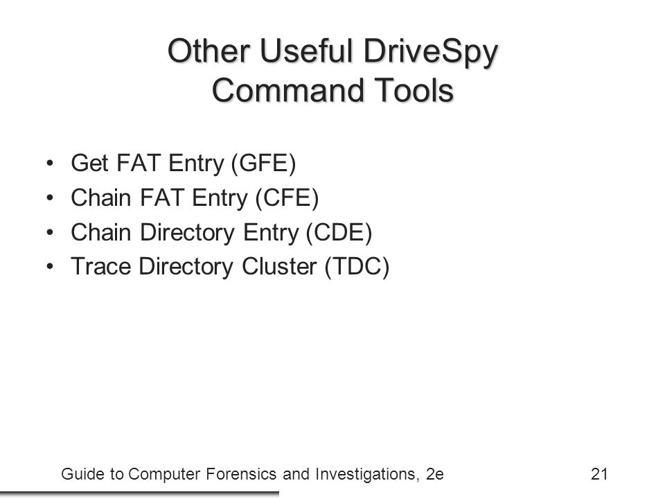 Guide to Computer Forensics and Investigations, 2e21 Other Useful DriveSpy Command Tools Get FAT Entry (GFE) Chain FAT Entry (CFE) Chain Directory Ent