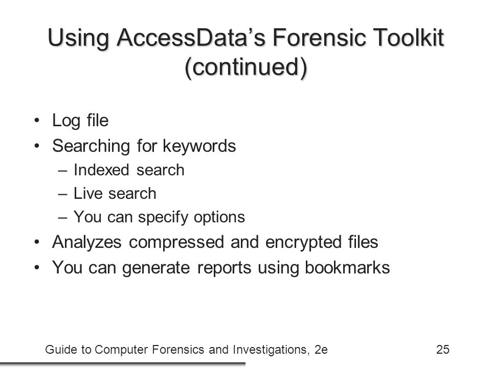 Guide to Computer Forensics and Investigations, 2e25 Using AccessData's Forensic Toolkit (continued) Log file Searching for keywords –Indexed search –