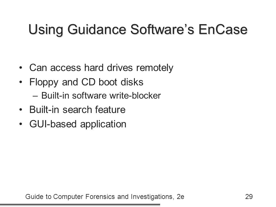 Guide to Computer Forensics and Investigations, 2e29 Using Guidance Software's EnCase Can access hard drives remotely Floppy and CD boot disks –Built-