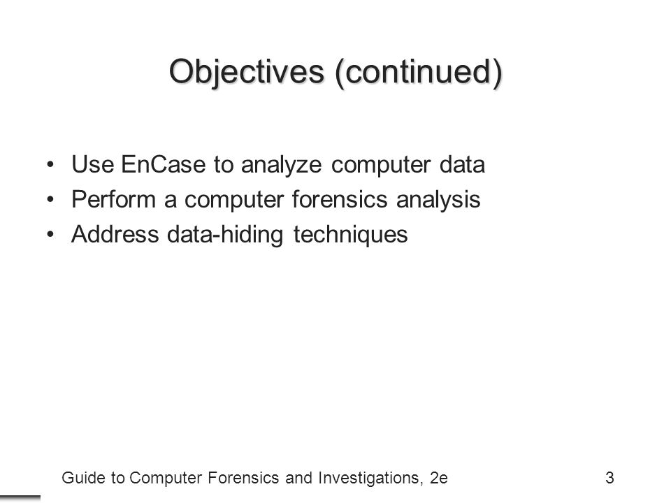 Guide to Computer Forensics and Investigations, 2e3 Objectives (continued) Use EnCase to analyze computer data Perform a computer forensics analysis A