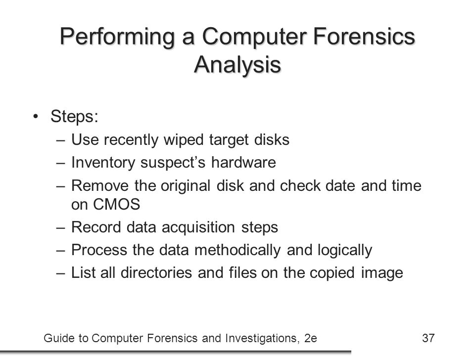 Guide to Computer Forensics and Investigations, 2e37 Performing a Computer Forensics Analysis Steps: –Use recently wiped target disks –Inventory suspe
