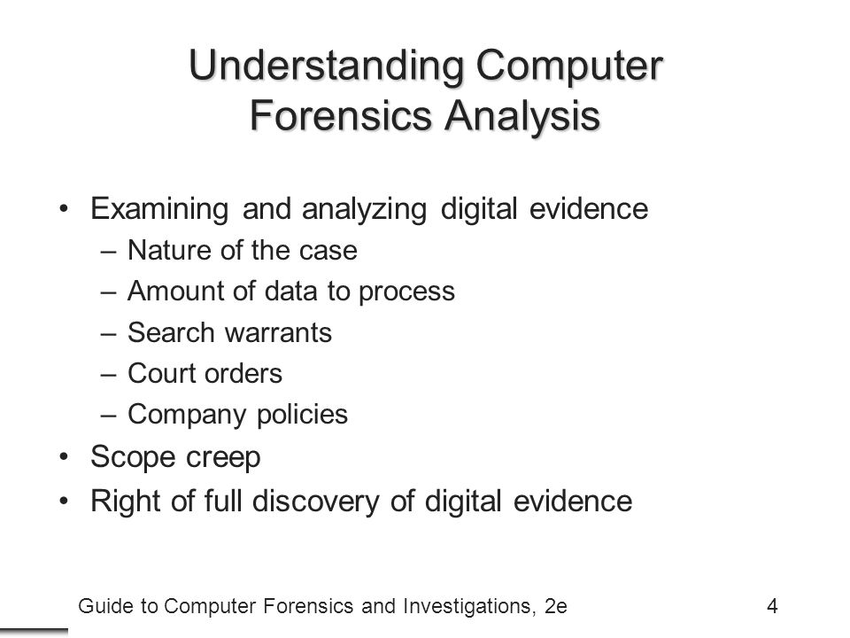 Guide to Computer Forensics and Investigations, 2e4 Understanding Computer Forensics Analysis Examining and analyzing digital evidence –Nature of the