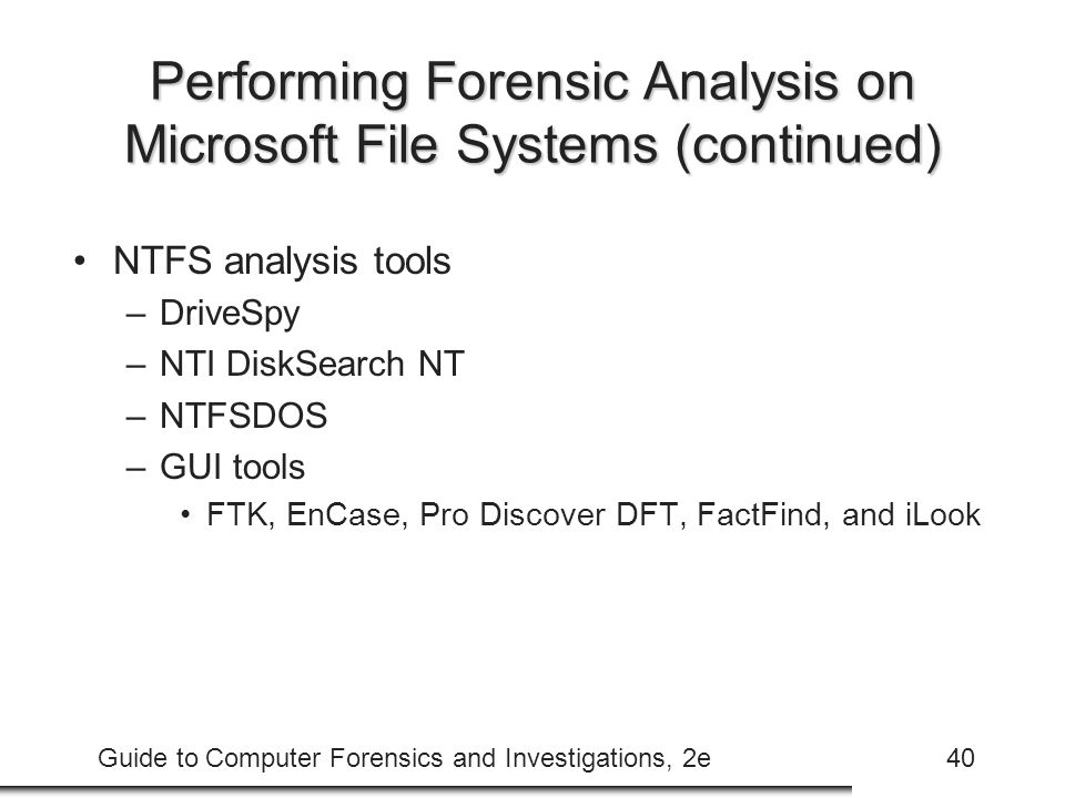 Guide to Computer Forensics and Investigations, 2e40 Performing Forensic Analysis on Microsoft File Systems (continued) NTFS analysis tools –DriveSpy