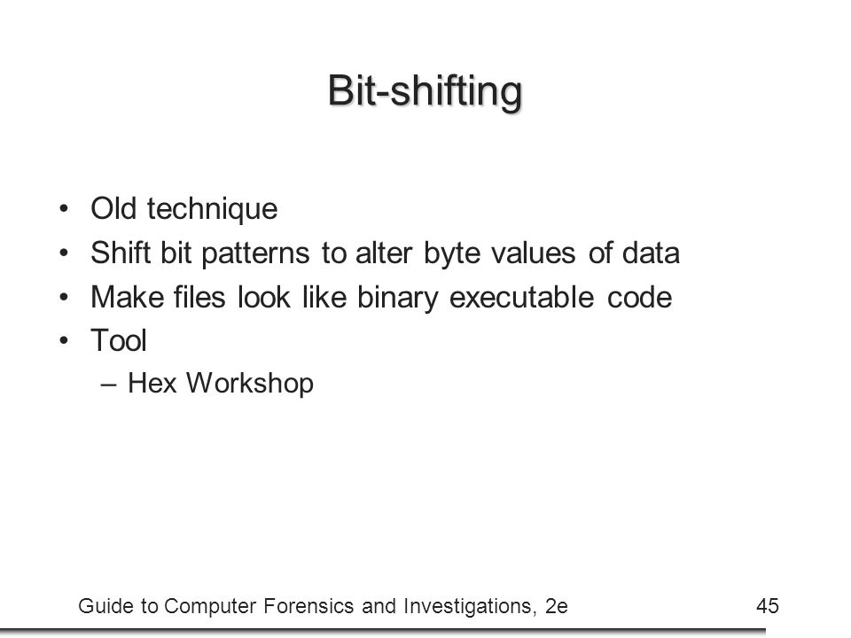 Guide to Computer Forensics and Investigations, 2e45 Bit-shifting Old technique Shift bit patterns to alter byte values of data Make files look like b