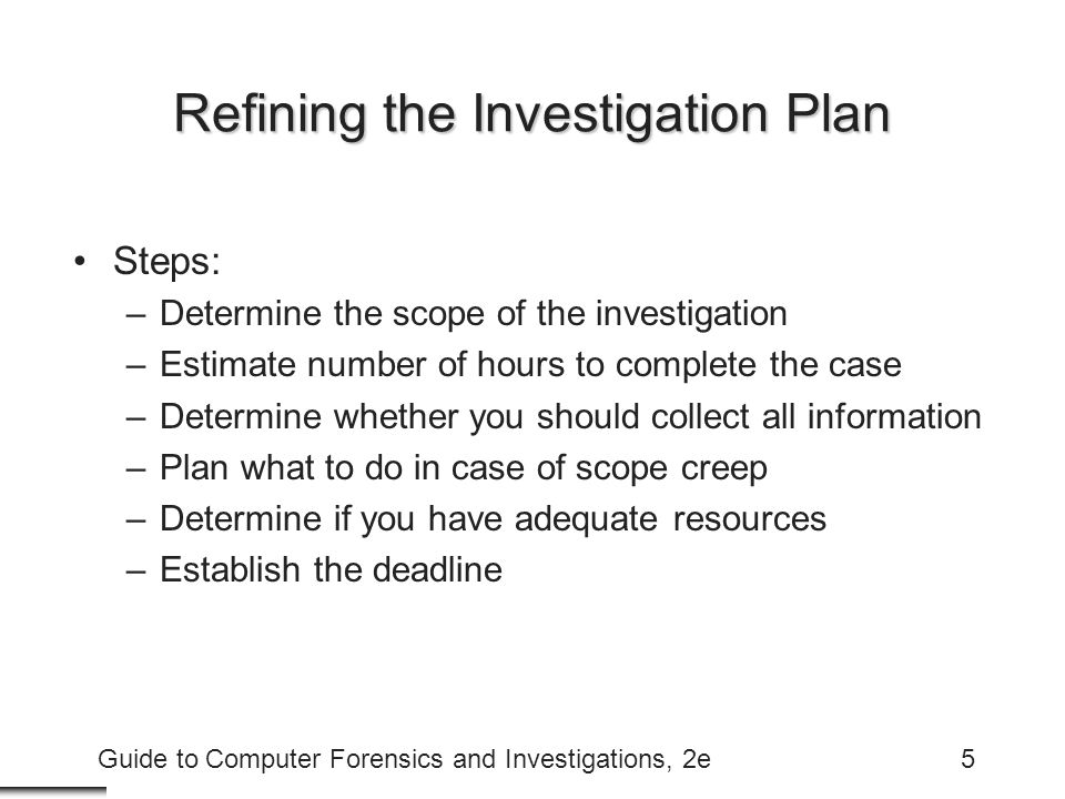Guide to Computer Forensics and Investigations, 2e5 Refining the Investigation Plan Steps: –Determine the scope of the investigation –Estimate number