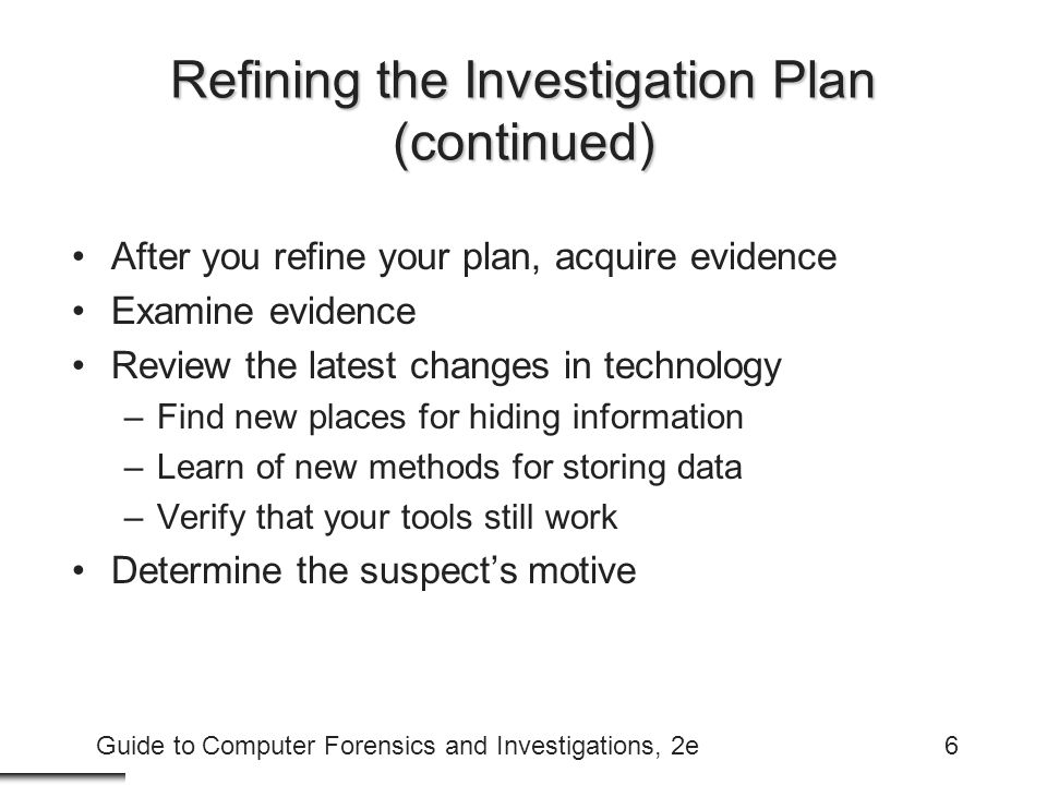 Guide to Computer Forensics and Investigations, 2e47 Examining Encrypted Files Prevent unauthorized access –Password or passphrase Recovering data is difficult without password –Key escrow –Cracking password Expert and powerful computers –Persuade suspect to reveal password
