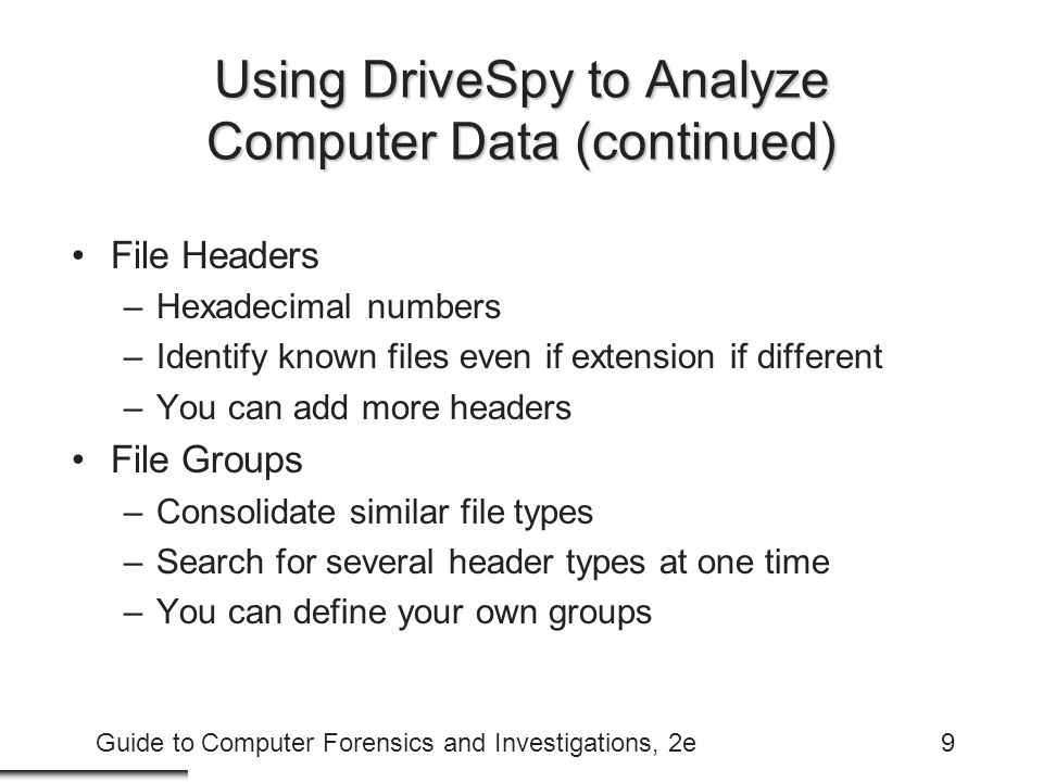 Guide to Computer Forensics and Investigations, 2e9 Using DriveSpy to Analyze Computer Data (continued) File Headers –Hexadecimal numbers –Identify kn