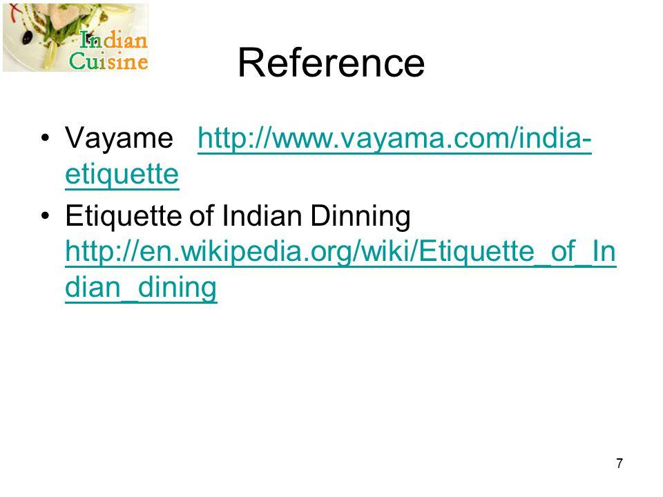 Reference Vayame http://www.vayama.com/india- etiquettehttp://www.vayama.com/india- etiquette Etiquette of Indian Dinning http://en.wikipedia.org/wiki/Etiquette_of_In dian_dining http://en.wikipedia.org/wiki/Etiquette_of_In dian_dining 7