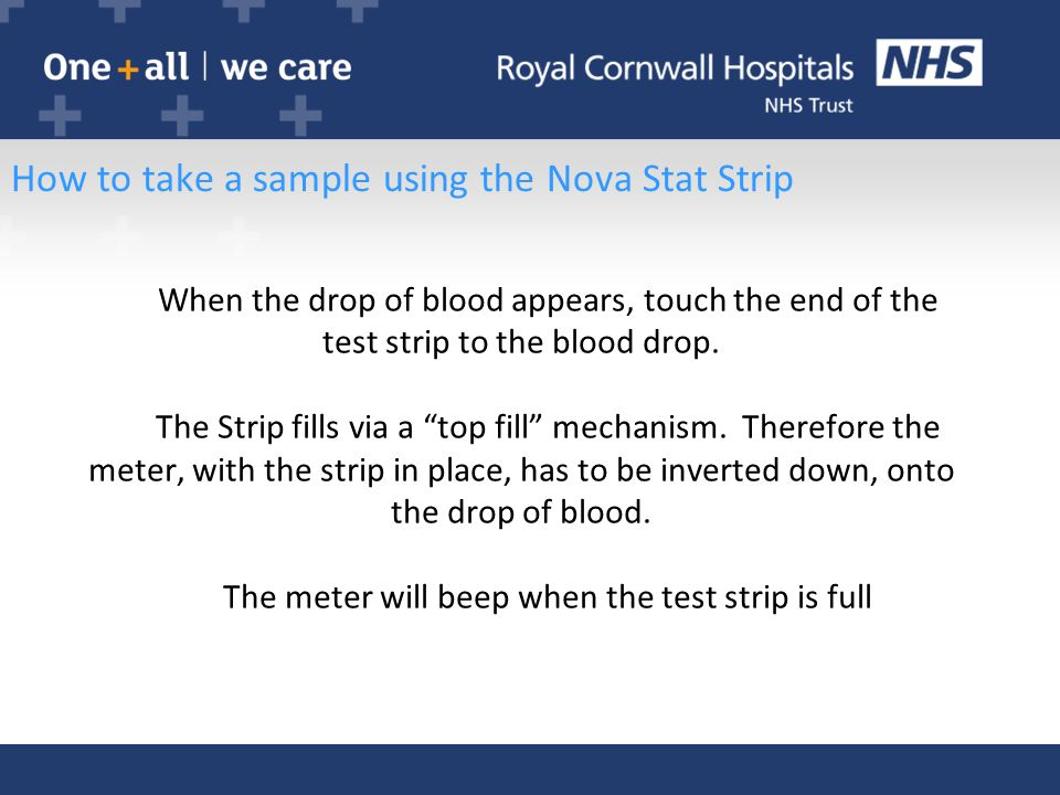 How to take a sample using the Nova Stat Strip When the drop of blood appears, touch the end of the test strip to the blood drop.