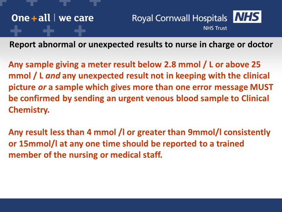 Report abnormal or unexpected results to nurse in charge or doctor Any sample giving a meter result below 2.8 mmol / L or above 25 mmol / L and any unexpected result not in keeping with the clinical picture or a sample which gives more than one error message MUST be confirmed by sending an urgent venous blood sample to Clinical Chemistry.