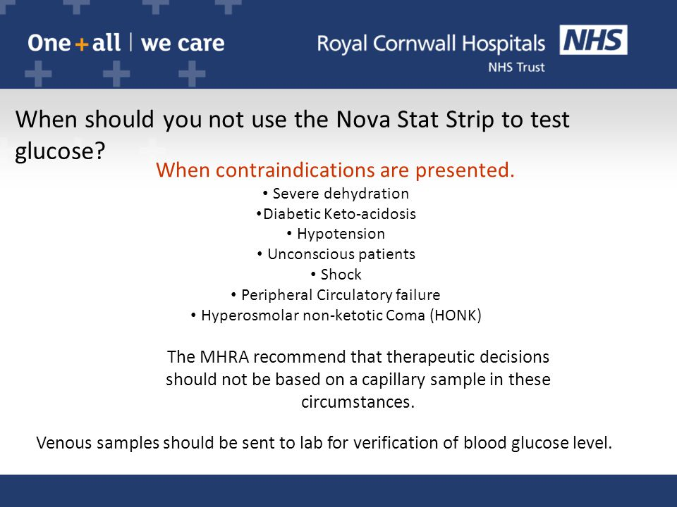 When should you not use the Nova Stat Strip to test glucose? When contraindications are presented. Severe dehydration Diabetic Keto-acidosis Hypotensi