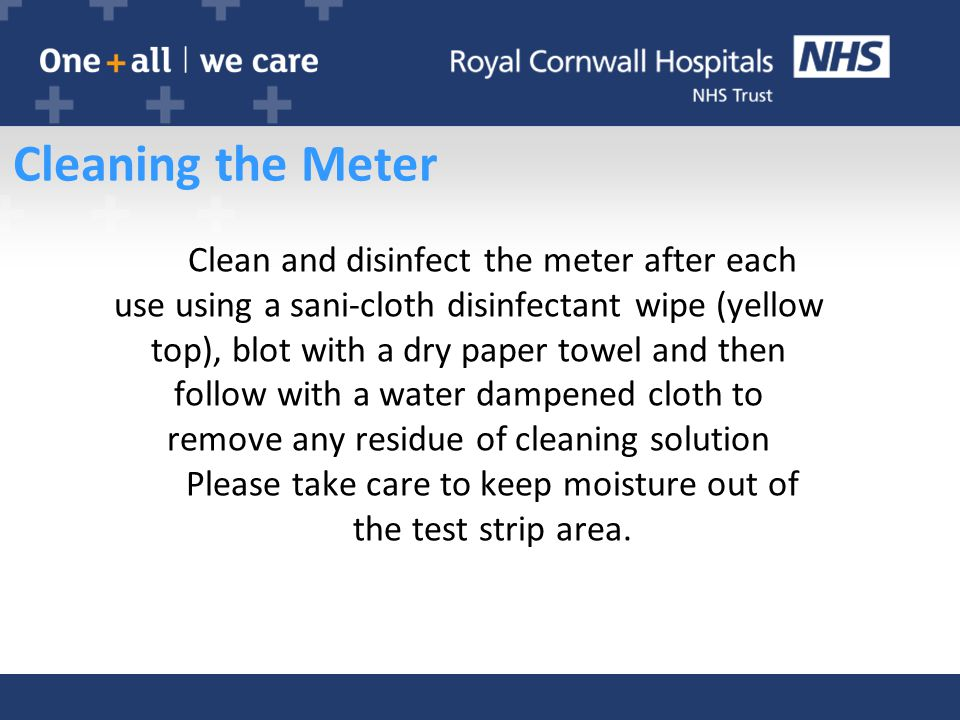 Cleaning the Meter Clean and disinfect the meter after each use using a sani-cloth disinfectant wipe (yellow top), blot with a dry paper towel and then follow with a water dampened cloth to remove any residue of cleaning solution Please take care to keep moisture out of the test strip area.