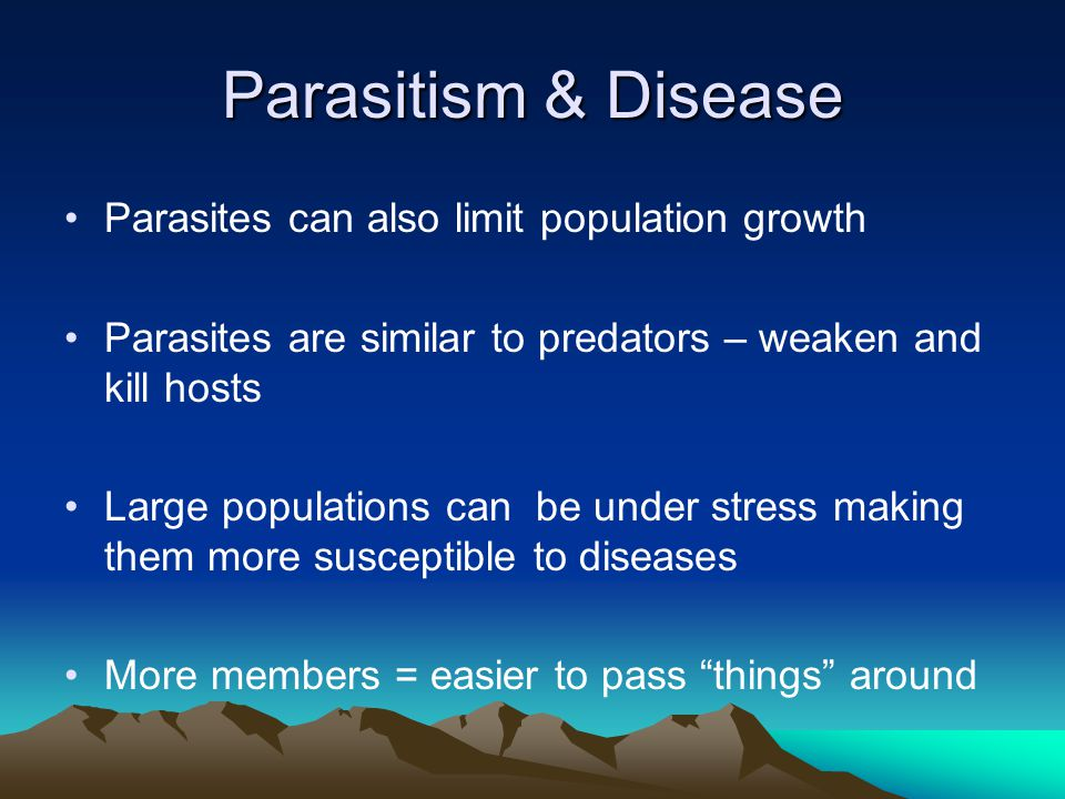 Parasitism & Disease Parasites can also limit population growth Parasites are similar to predators – weaken and kill hosts Large populations can be under stress making them more susceptible to diseases More members = easier to pass things around