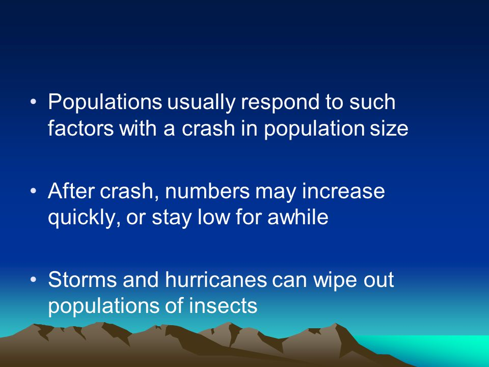 Populations usually respond to such factors with a crash in population size After crash, numbers may increase quickly, or stay low for awhile Storms and hurricanes can wipe out populations of insects