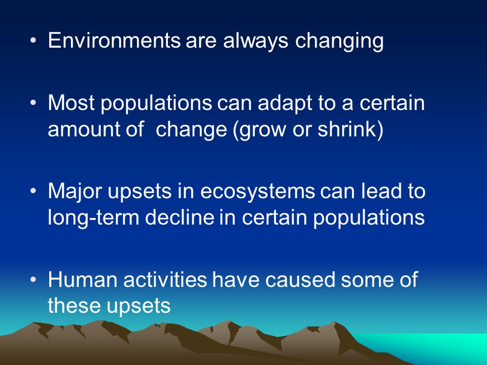 Environments are always changing Most populations can adapt to a certain amount of change (grow or shrink) Major upsets in ecosystems can lead to long-term decline in certain populations Human activities have caused some of these upsets