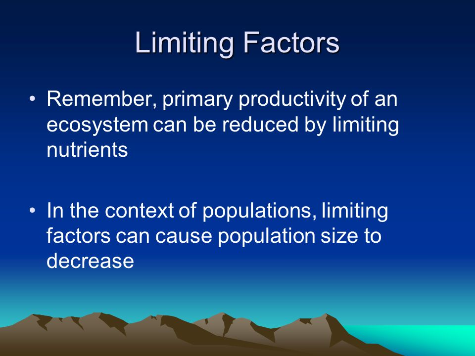 Limiting Factors Remember, primary productivity of an ecosystem can be reduced by limiting nutrients In the context of populations, limiting factors can cause population size to decrease