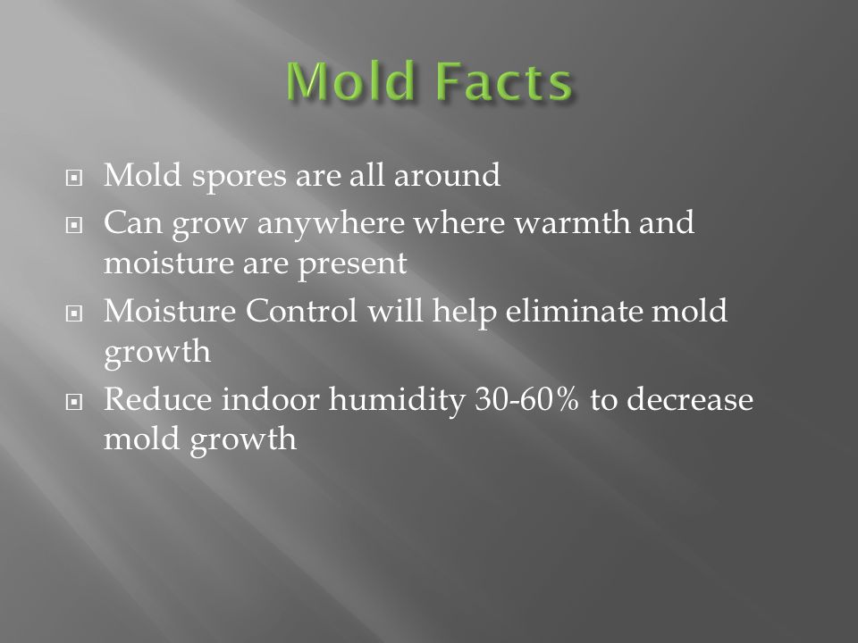  Mold spores are all around  Can grow anywhere where warmth and moisture are present  Moisture Control will help eliminate mold growth  Reduce indoor humidity 30-60% to decrease mold growth
