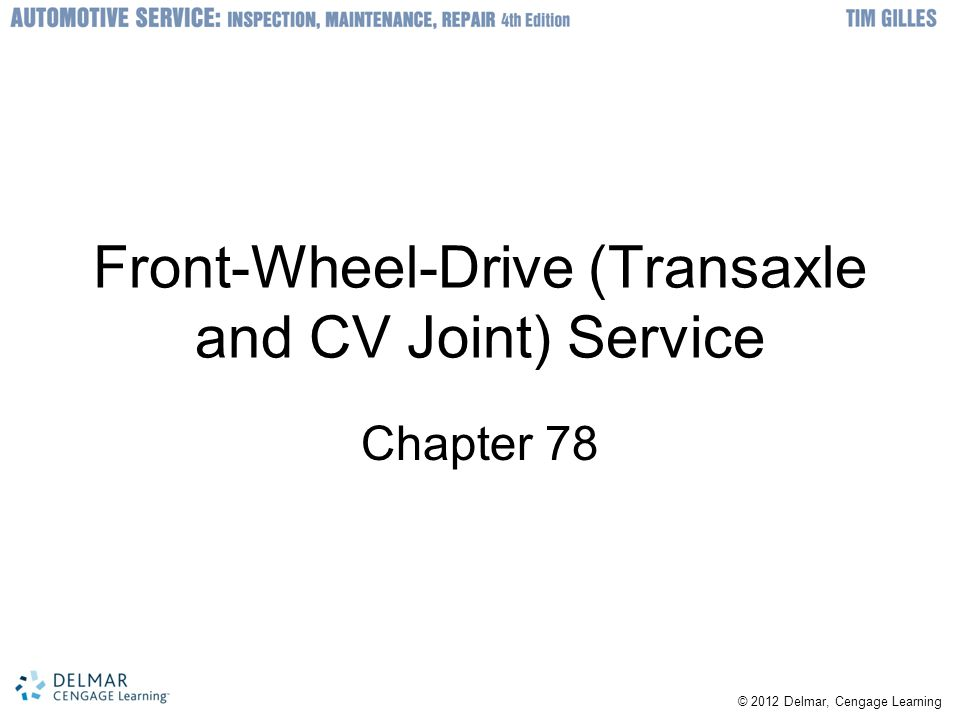 © 2012 Delmar, Cengage Learning Front-Wheel-Drive (Transaxle and CV Joint) Service Chapter 78