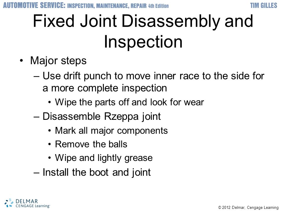 © 2012 Delmar, Cengage Learning Fixed Joint Disassembly and Inspection Major steps –Use drift punch to move inner race to the side for a more complete
