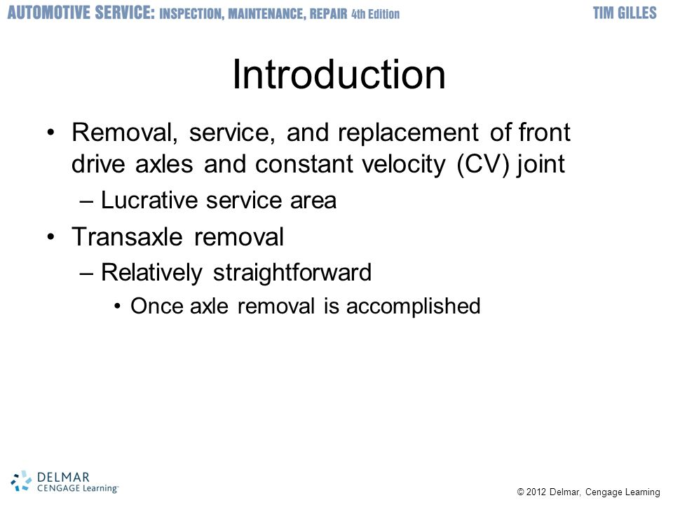© 2012 Delmar, Cengage Learning Introduction Removal, service, and replacement of front drive axles and constant velocity (CV) joint –Lucrative servic