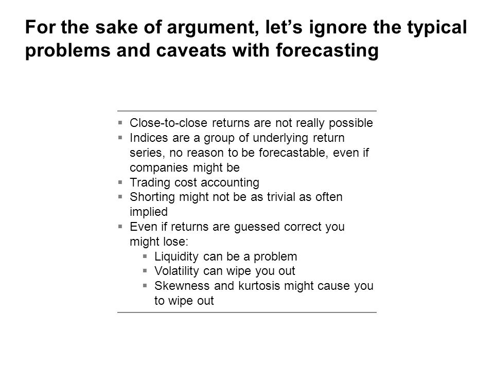 For the sake of argument, let's ignore the typical problems and caveats with forecasting  Close-to-close returns are not really possible  Indices are a group of underlying return series, no reason to be forecastable, even if companies might be  Trading cost accounting  Shorting might not be as trivial as often implied  Even if returns are guessed correct you might lose:  Liquidity can be a problem  Volatility can wipe you out  Skewness and kurtosis might cause you to wipe out