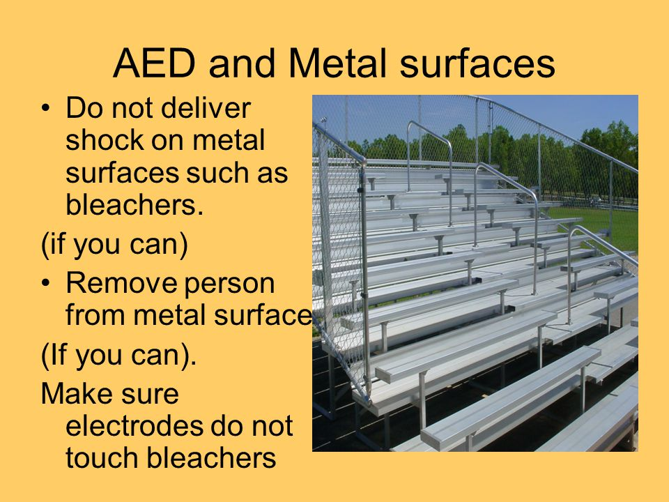 AED and Metal surfaces Do not deliver shock on metal surfaces such as bleachers.
