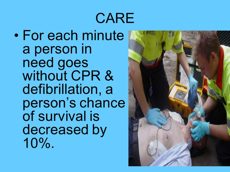CARE For each minute a person in need goes without CPR & defibrillation, a person's chance of survival is decreased by 10%.