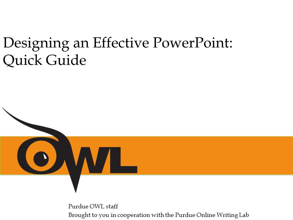 Purdue OWL staff Brought to you in cooperation with the Purdue Online Writing Lab Designing an Effective PowerPoint: Quick Guide
