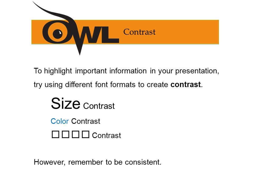 Contrast To highlight important information in your presentation, try using different font formats to create contrast.