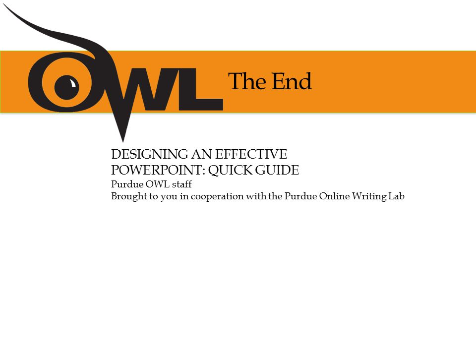 The End DESIGNING AN EFFECTIVE POWERPOINT: QUICK GUIDE Purdue OWL staff Brought to you in cooperation with the Purdue Online Writing Lab