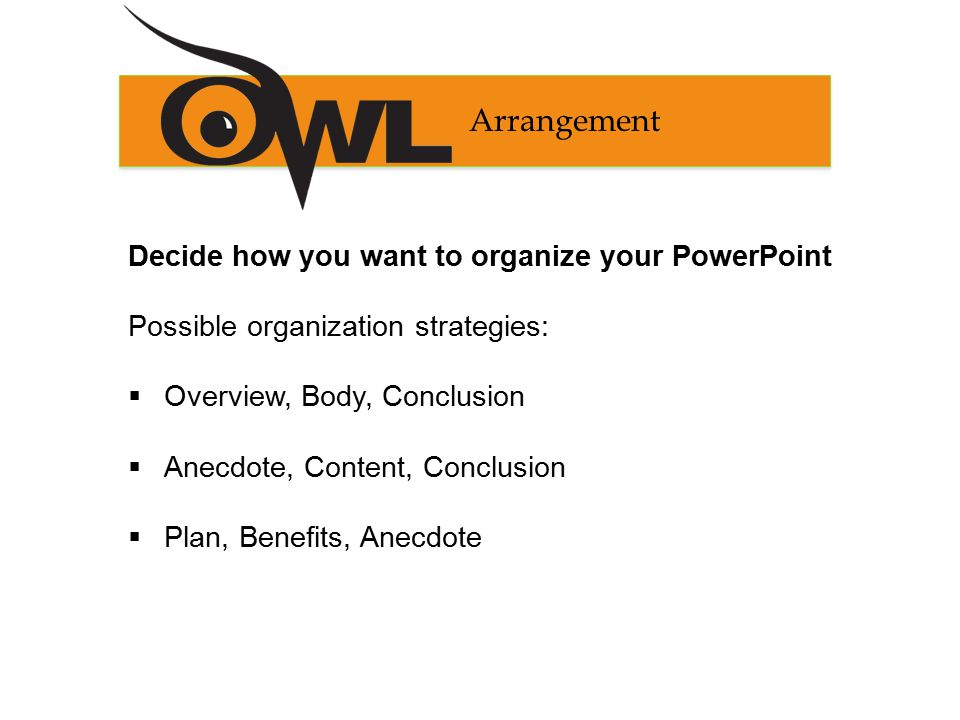Arrangement Decide how you want to organize your PowerPoint Possible organization strategies:  Overview, Body, Conclusion  Anecdote, Content, Conclusion  Plan, Benefits, Anecdote