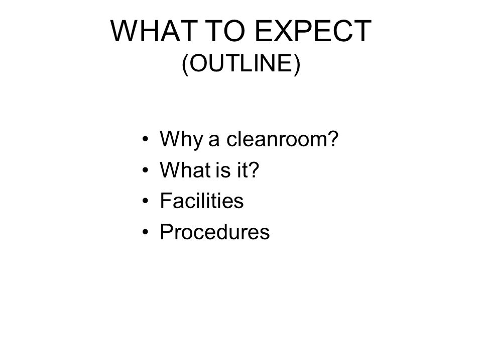 WHAT TO EXPECT (OUTLINE) Why a cleanroom? What is it? Facilities Procedures