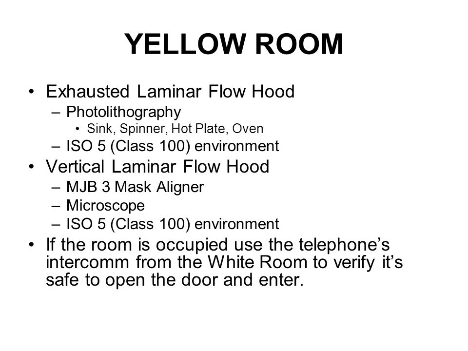 YELLOW ROOM Exhausted Laminar Flow Hood –Photolithography Sink, Spinner, Hot Plate, Oven –ISO 5 (Class 100) environment Vertical Laminar Flow Hood –MJB 3 Mask Aligner –Microscope –ISO 5 (Class 100) environment If the room is occupied use the telephone's intercomm from the White Room to verify it's safe to open the door and enter.